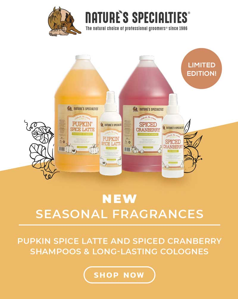Try the latest seasonal scents from Nature's Specialties - there's Pupkin Spice Latte and Spiced Cranberry Shampoos and Colognes for dog grooming