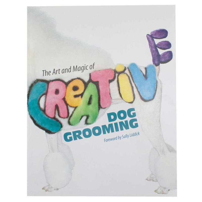 The Art And Magic Of Creative Dog Grooming by Various Groomers with Foreward by Sally Liddick